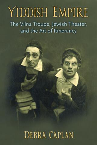 Yiddish Empire: The Vilna Troupe, Jewish Theater, and the Art of Itinerancy, Debra Caplan