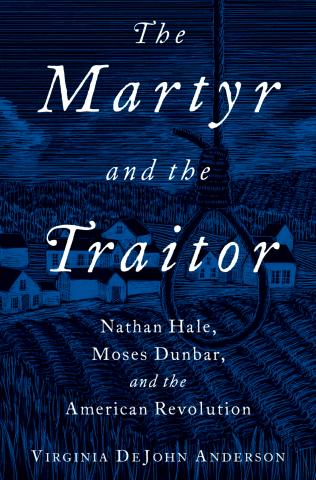 The Martyr and the Traitor: Nathan Hale, Moses Dunbar, and the American Revolution, Virginia DeJohn Anderson