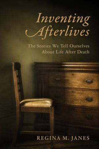 Inventing Afterlives: The Stories We Tell Ourselves About Life After Death, Regina M. Janes