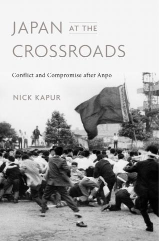 Japan at the Crossroads: Conflict and Compromise after Anpo, Nick Kapur